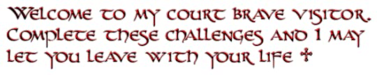 Welcome to my court brave visitor.<br />Complete these challenges and I may<br />let you leave with your life ♱