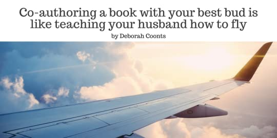 Co-authoring a book with your best bud is like teaching your husband how to fly by Deborah Coonts