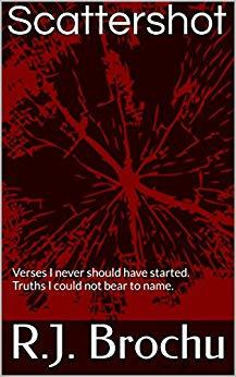 Scattershot: Verses I never should have started. Truths I could not bear to name. by [Brochu, R.J.]