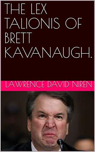 The Lex Talionis Of Brett Kavanaugh : Lawrence David Niren