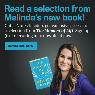 Read an excerpt from Melinda's new book! Gates Notes Insiders get exclusive access to a selection from The Moment of Lift. Sign up (it's free) or log in to download now.