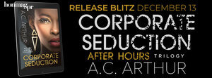 Corporate Seduction by A.C. Arthur Part of the After Hours Trilogy