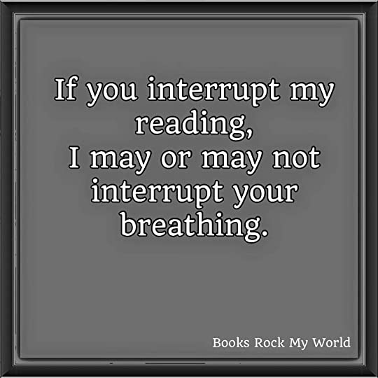 If you interrupt my reading, I may or may not interrupt your ...
