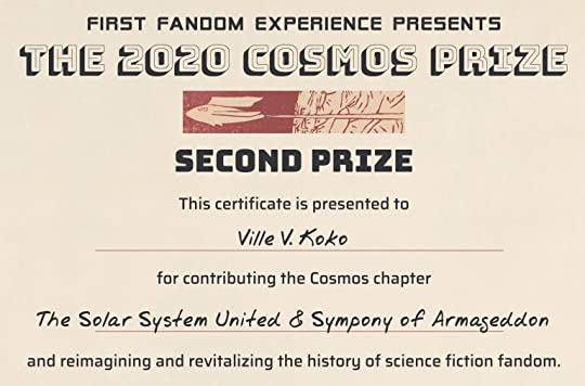 The First Fandom Experience presents the Cosmos Prize. This certificate is presented to Ville V. Koko [sic] for contributing the Cosmos chapter The Solar System United & Sympony [sic] of Armageddon and reimagining and revitalizing the history of science fiction fandom.