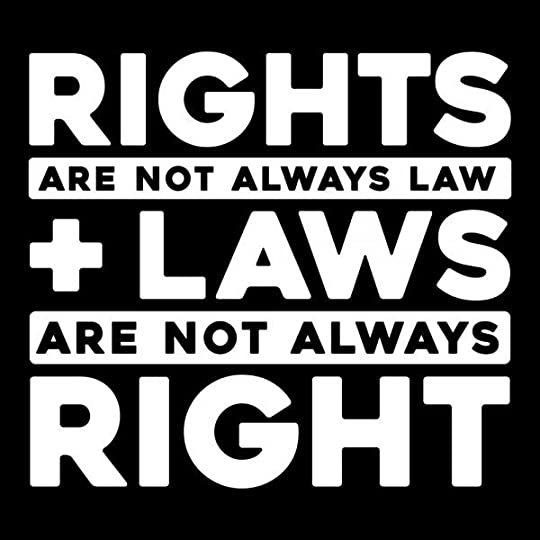 Rights are Not Always Law & Laws are Not Always Right