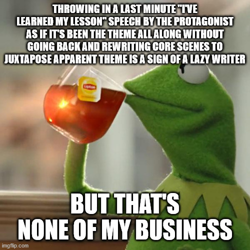 But that's none of my business meme saying Throwing in a last minute I've learned my lesson speech by the protagonist as if it's been the theme all along without going back and rewriting core scenes to juxtapose apparent theme is a sign of a lazy writer, but that's none of my business