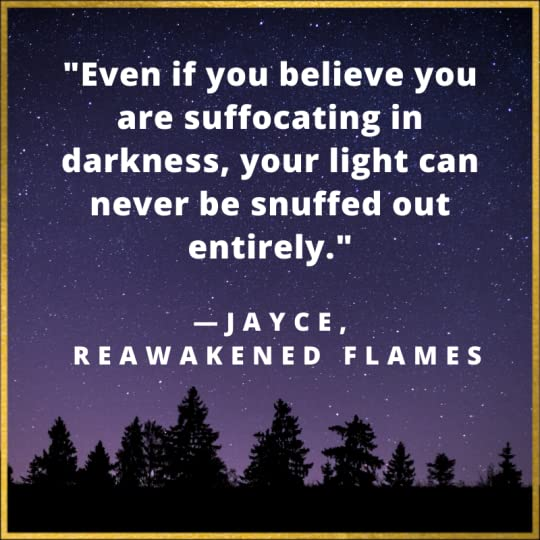 Even if you believe you are suffocating in darkness, your light can never be snuffed out entirely. Jayce quote from Reawakened Flames.