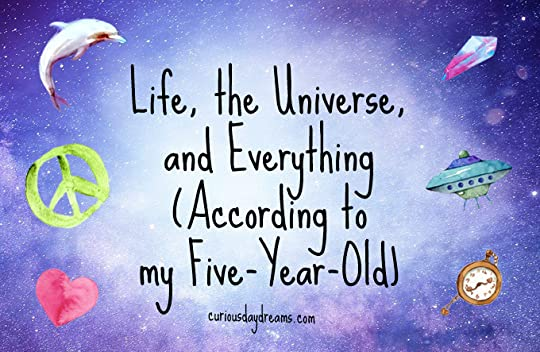 Life, the Universe, and Everything According to My Five-Year-Old
