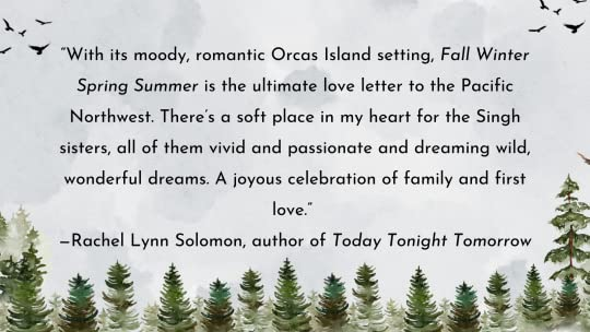 """""""With its moody, romantic Orcas Island setting, Fall Winter Spring Summer is the ultimate love letter to the Pacific Northwest. There's a soft place in my heart for the Singh sisters, all of them vivid and passionate and dreaming wild, wonderful dreams. A joyous celebration of family and first love."""" —Rachel Lynn Solomon, author of Today Tonight Tomorrow"""