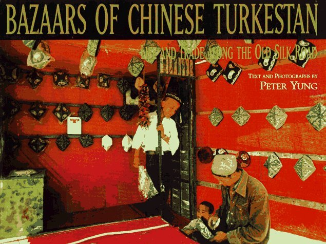 Bazaars of Chinese Turkestan: Life and Trade Along the Old Silk Road  by  Peter Yung
