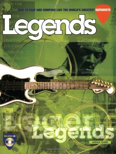 Legends: How to Play and Compose Like the Worlds Greatest Guitarists [With *] Adrian Clark