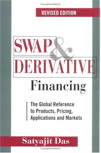 Swap and Derivative Financing: The Global Reference to Products, Pricing, Applications and Markets, Revised Edition Satyajit Das
