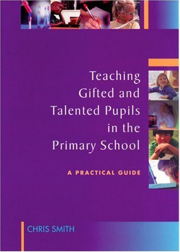 Teaching Gifted and Talented Pupils in the Primary School: A Practical Guide Chris Smith