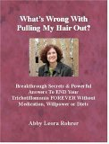 Whats Wrong With Pulling My Hair Out? Breakthrough Secrets & Powerful Answers To End Your Trichotillomania Forever Without Medication, Willpower Or Diets (Book & Cd Set)  by  Abby Leora Rohrer