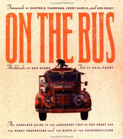 On the Bus: The Complete Guide to the Legendary Trip of Ken Kesey and the Merry Pranksters and the Birth of the Counterculture Paul Perry