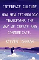 Interface Culture: How New Technology Transforms the Way We Create & Communicate  by  Steven Johnson