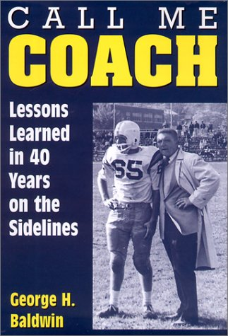 Call Me Coach: Lessons Learned in 40 Years on the Sidelines George H. Baldwin