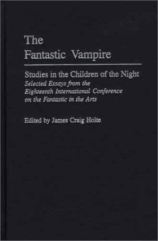 The Fantastic Vampire: Studies in the Children of the Night: Selected Essays from the Eighteenth International Conference on the Fantastic in the Arts James Craig Holte