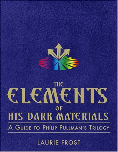 The Elements Of His Dark Materials: A Guide To Philip Pullmans Trilogy Laurie Frost