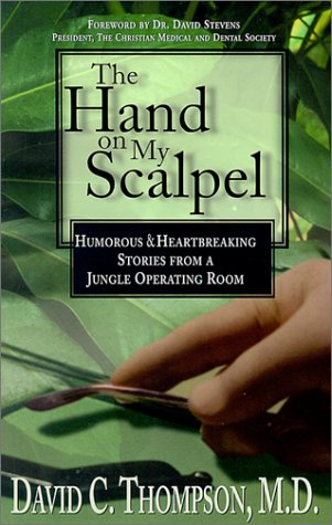 The Hand on My Scalpel: Humorous & Heartbreaking Stories from a Jungle Operating Room David C. Thompson