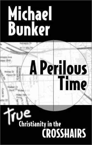 A Perilous Time: True Christianity In The Crosshairs  by  Michael Bunker