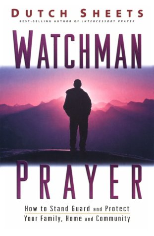 Watchman Prayer: Keeping the Enemy Out While Protecting Your Family, Home and Community  by  Dutch Sheets