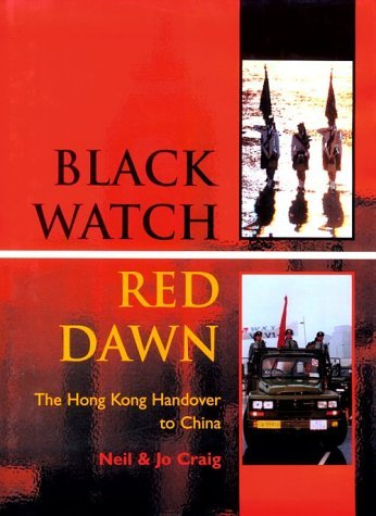 Black Watch, Red Dawn: The Hong Kong Handover to China  by  Neil Craig