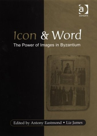 Icon And Word: The Power Of Images In Byzantium:  Studies Pressented To Robin Cormack  by  Antony Eastmond