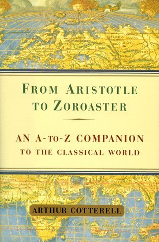 From Aristotle to Zoroaster: An A-To-Z Companion to the Classical World Arthur Cotterell