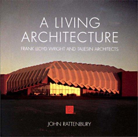 A Living Architecture: Frank Lloyd Wright and Taliesin Architects John Rattenbury