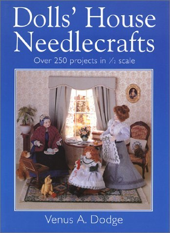 Dolls House Needlecrafts: Over 250 Projects in 1/12 Scale  by  Venus A. Dodge