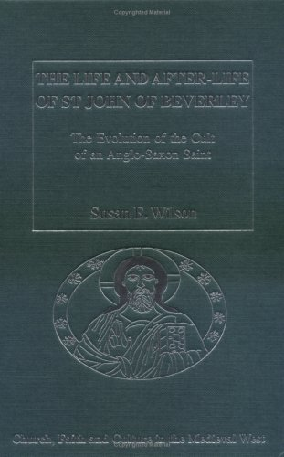 The Life And After-Life of St John of Beverley: The Evolution of the Cult of an Anglo-saxon Saint (Church, Faith and Culture in the Medieval West)  by  Susan E. Wilson