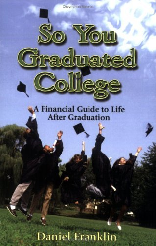 So You Graduated College: A Financial Guide to Life After Graduation  by  Daniel Franklin
