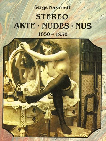 The Stereoscopic Nude: Der Akt in Der Photographie : Le Nu Stgereoscopique 1850-1930 (Photobook)  by  Serge Nazarieff