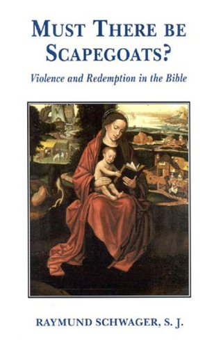 Must There Be Scapegoats?: Violence and Redemption in the Bible Raymund Schwager
