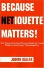 Because Netiquette Matters! Your Comprehensive Reference Guide to E-mail Etiquette and Proper Technology Use Judith Kallos