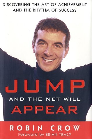 Jump and the Net Will Appear: Discovering the Art of Achievement and the Rhythm of Success Robin Crow