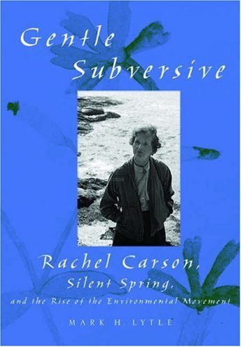 The Gentle Subversive: Rachel Carson, Silent Spring, and the Rise of the Environmental Movement Mark H. Lytle