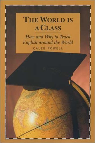 The World Is a Class: How and Why to Teach English Around the World  by  Caleb Powell
