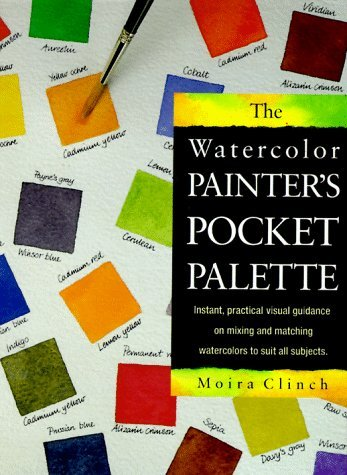 The Watercolor Painters Pocket Palette: Instant, Practical Visual Guidance On Mixing And Matching Watercolors To Suit All Subjects  by  Moria Clinch