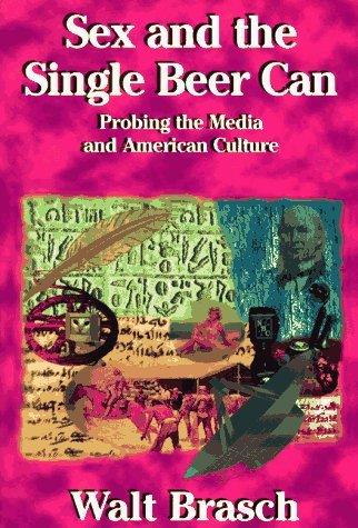Sex And The Single Beer Can: Probing The Media And American Culture Walter M. Brasch