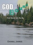 God Bound: The Love That Never Let Me Go Daniel James