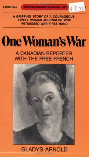 One Womans War: A Canadian Reporter with the Free French Gladys Arnold