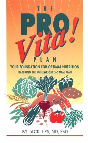 The Pro-Vita! Plan: Your Foundation for Optimal Nutrition : Featuring the Wheelwright 5 + 5 Meal Plan Jack Tips