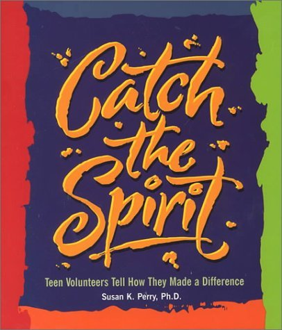 Catch the Spirit: Teen Volunteers Tell How They Made a Difference  by  Susan K. Perry