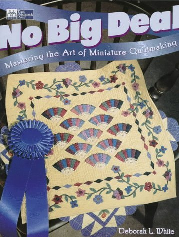 No Big Deal: Mastering the Art of Miniature Quiltmaking  by  Deborah L. White