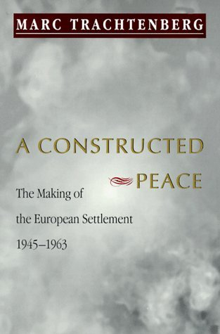 A Constructed Peace: The Making of the European Settlement, 1945-1963  by  Marc Trachtenberg