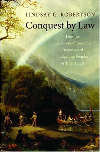 Conquest Law: How the Discovery of America Dispossessed Indigenous Peoples of Their Lands by Lindsay G. Robertson