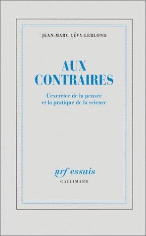Aux Contraires: Lexercice De La Pensée Et La Pratique De La Science  by  Jean Marc Lévy-Leblond