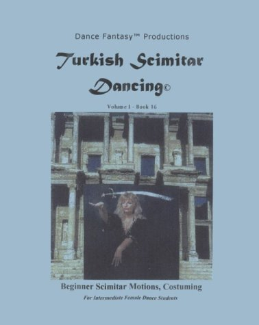 Turkish Scimitar Dancing: Beginner Scimitar Motions, Costuming:  For Intermediate Female Dance Students. Vicki Corona